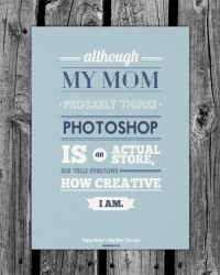 Although my mom probably thinks Photoshop is an actual store, she tells everyone how creative I am. Funny quote.