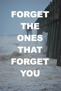 Forget the ones that forget you. Life quote.