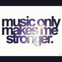 Music only makes me stronger.