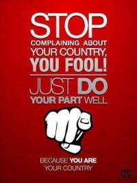 Stop complaining about your country, you fool. Just do your part well, because you are your country.