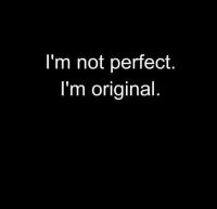 I'm not perfect, I'm original.
