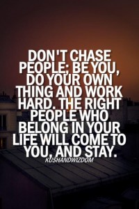 Don't chase people; be you, do your own thing and work hard. The right people who belong in your life will to you, and stay.