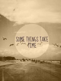 Some things take time.