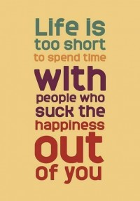 Life is too short to spend with people who suck the happiness out of you.