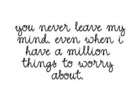 You never leave my mind. Even when I have a million things to worry about. Love quote.